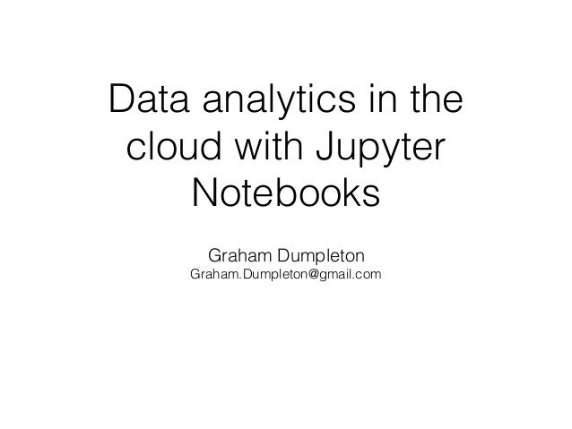 Data analytics in the cloud with Jupyter Notebooks Graham Dumpleton Graham.Dumpleton@gmail.com