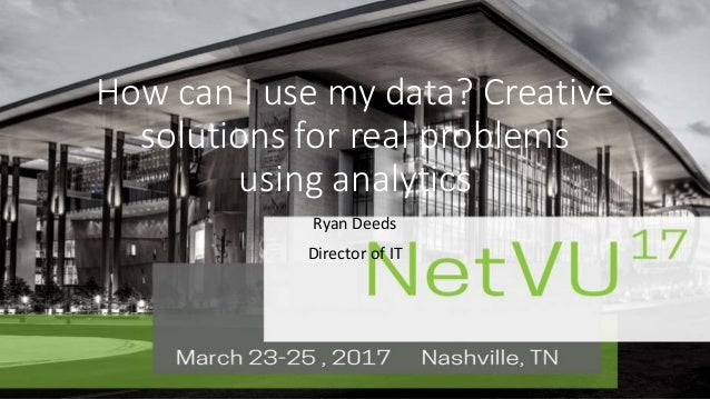3-5, 2016   San Antonio, TXNetVU17March 23-25, 2016 Nashville, TN How can I use my data? Creative solutions for real probl...