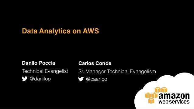 Data Analytics on AWS Danilo Poccia Technical Evangelist @danilop Carlos Conde Sr. Manager Technical Evangelism @caarlco