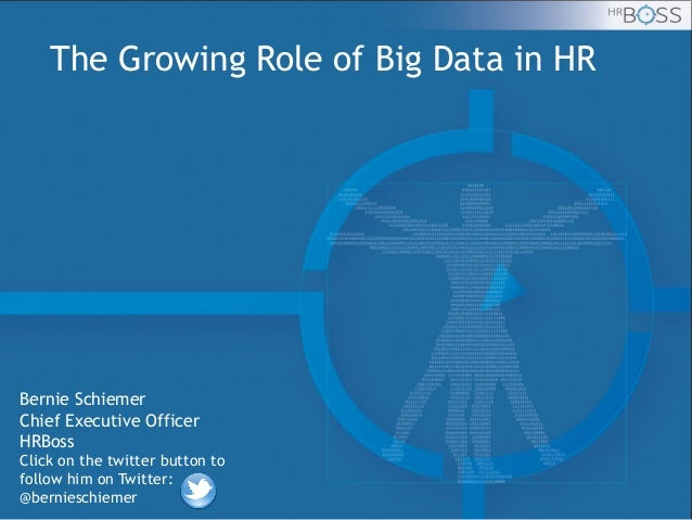 The Growing Role of Big Data in HR  Bernie Schiemer Chief Executive Officer HRBoss Click on the twitter button to follow h...