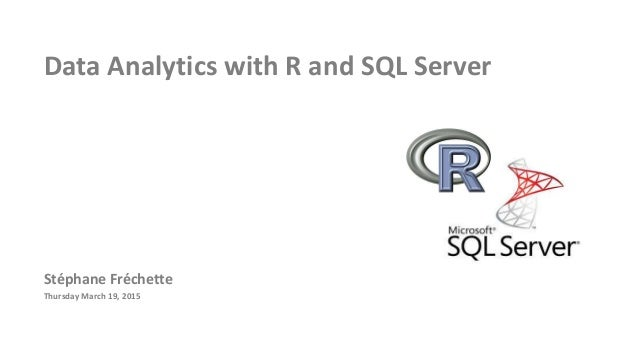 Data Analytics with R and SQL Server Stéphane Fréchette Thursday March 19, 2015
