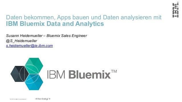 © 2016 IBM Corporation Daten bekommen, Apps bauen und Daten analysieren mit  IBM Bluemix Data and Analytics Susann Heidem...