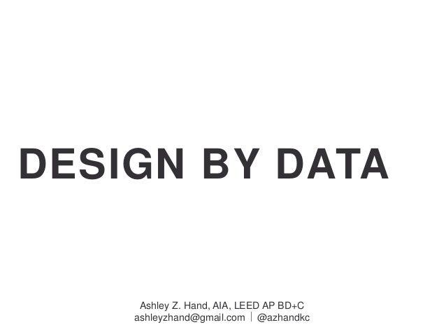 DESIGN BY DATA Ashley Z. Hand, AIA, LEED AP BD+C ashleyzhand@gmail.com  @azhandkc