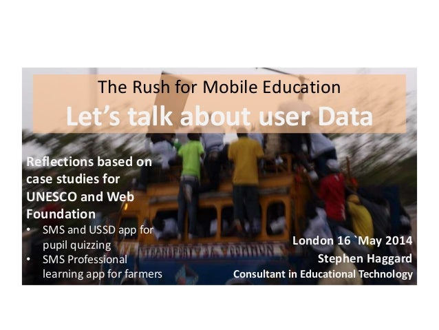 The Rush for Mobile Education Let's talk about user Data London 16 `May 2014 Stephen Haggard Consultant in Educational Tec...
