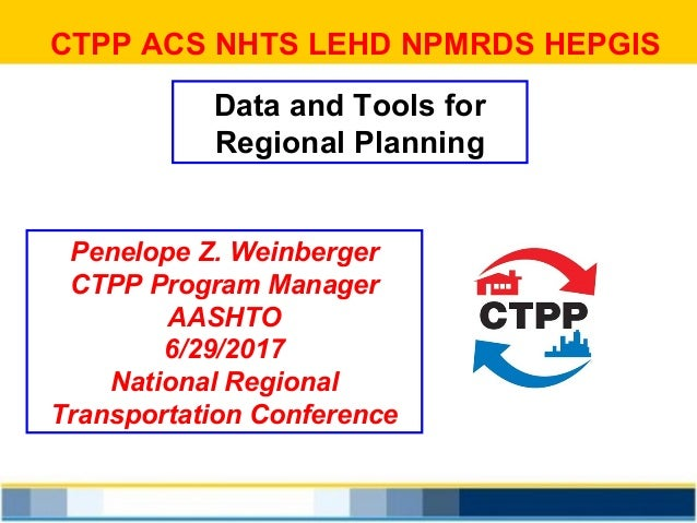 CTPP ACS NHTS LEHD NPMRDS HEPGIS Data and Tools for Regional Planning Penelope Z. Weinberger CTPP Program Manager AASHTO 6...