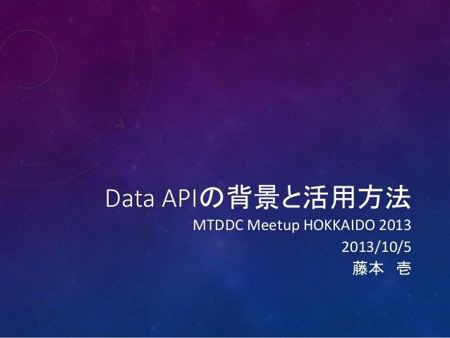 Data APIの背景と活用方法 MTDDC Meetup HOKKAIDO 2013 2013/10/5 藤本 壱