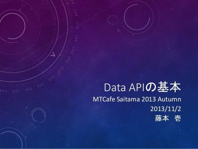 Data APIの基本  MTCafe Saitama 2013 Autumn 2013/11/2 藤本 壱