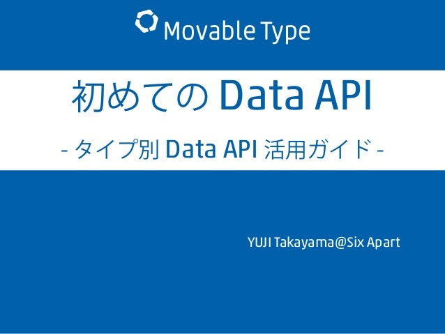 初めての Data API - タイプ別 Data API 活用ガイド - YUJI Takayama@Six Apart
