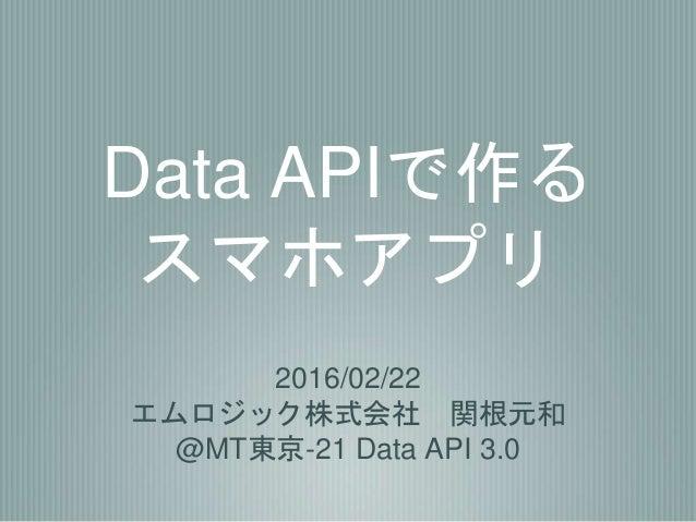 Data APIで作る スマホアプリ 2016/02/22 エムロジック株式会社 関根元和 @MT東京-21 Data API 3.0