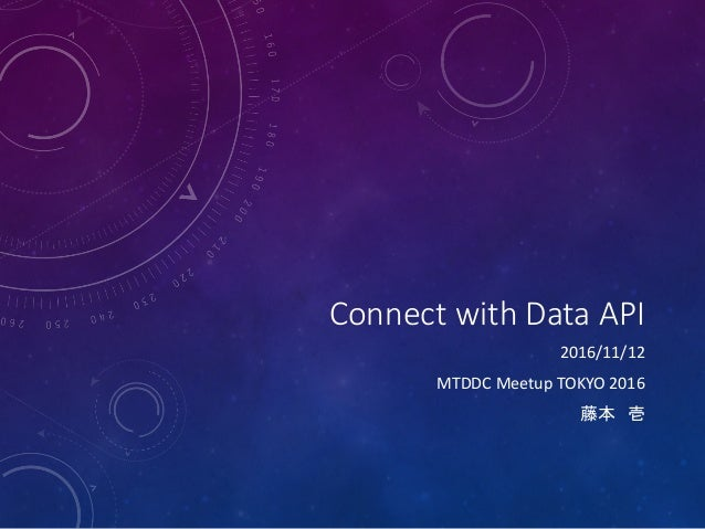 Connect with Data API 2016/11/12 MTDDC Meetup TOKYO 2016 藤本 壱