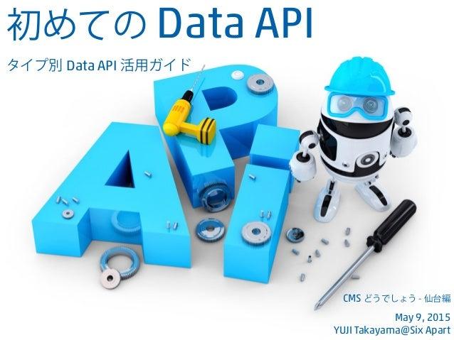 初めての Data API タイプ別 Data API 活用ガイド CMS どうでしょう - 仙台編 May 9, 2015 YUJI Takayama@Six Apart