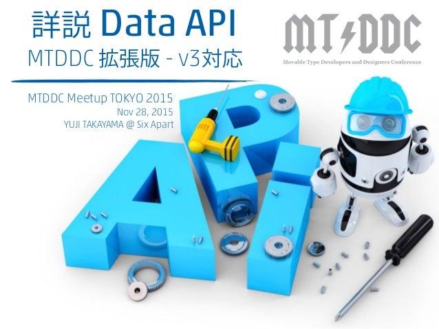 詳説 Data API MTDDC 拡張版 - v3対応 MTDDC Meetup TOKYO 2015 Nov 28, 2015 YUJI TAKAYAMA @ Six Apart