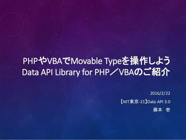 PHPやVBAでMovable Typeを操作しよう Data API Library for PHP/VBAのご紹介 2016/2/22 【MT東京-21】Data API 3.0 藤本 壱