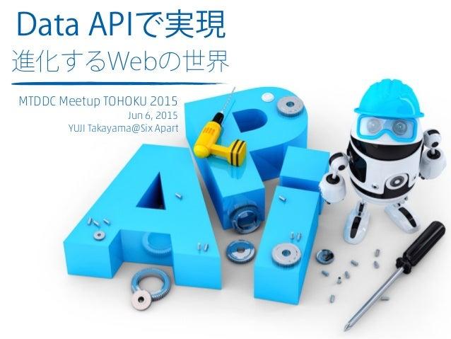 Data APIで実現 進化するWebの世界 MTDDC Meetup TOHOKU 2015 Jun 6, 2015 YUJI Takayama@Six Apart