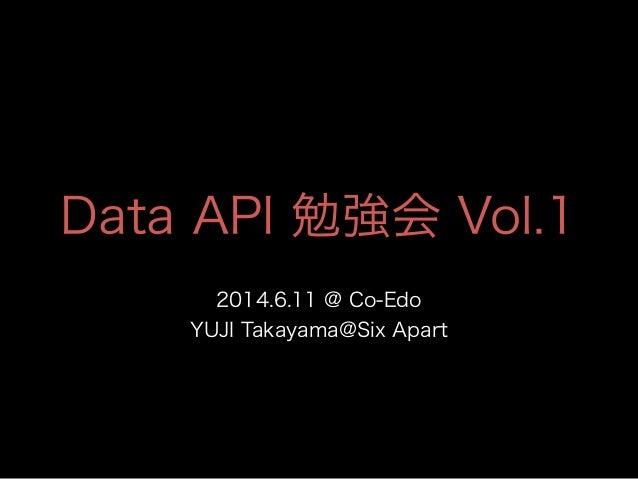Data API 勉強会 Vol.1 2014.6.11 @ Co-Edo YUJI Takayama@Six Apart