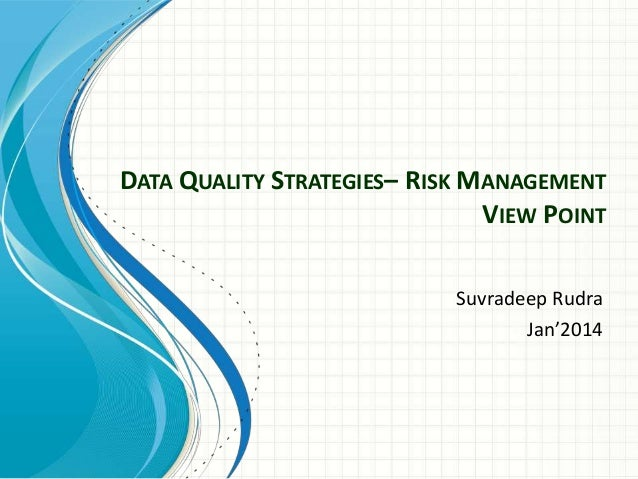 DATA QUALITY STRATEGIES– RISK MANAGEMENT VIEW POINT Suvradeep Rudra Jan'2014