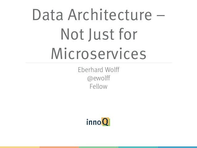 Data Architecture – Not Just for Microservices Eberhard Wolff @ewolff Fellow