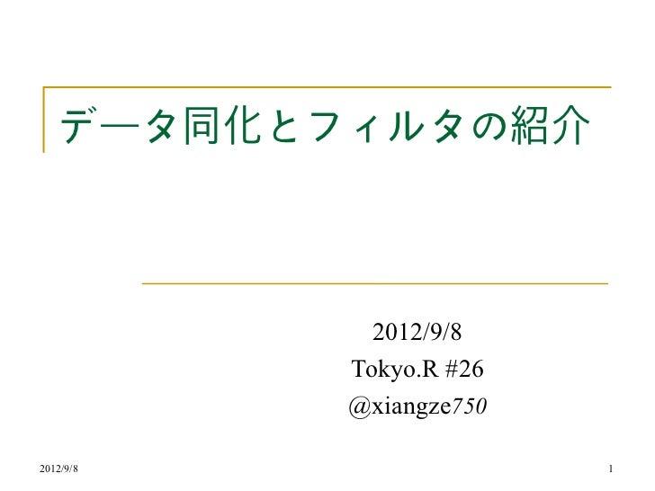 データ同化とフィルタの紹介             2012/9/8           Tokyo.R #26           @xiangze7502012/9/8                 1