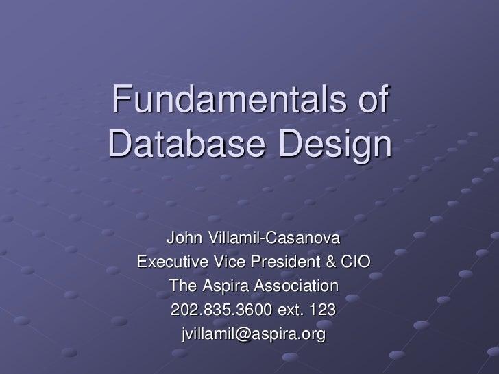 Fundamentals of Database Design<br />John Villamil-Casanova<br />Executive Vice President & CIO<br />The Aspira Associatio...