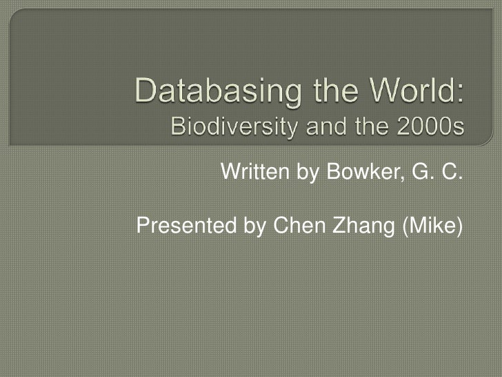Databasing the World:Biodiversity and the 2000s<br />Written by Bowker, G. C. <br />Presented by Chen Zhang (Mike)<br />