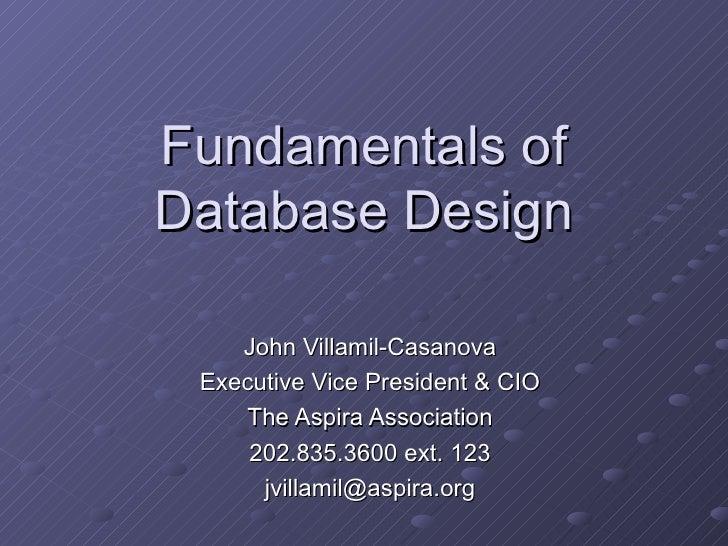 Fundamentals ofDatabase Design    John Villamil-Casanova Executive Vice President & CIO    The Aspira Association     202....