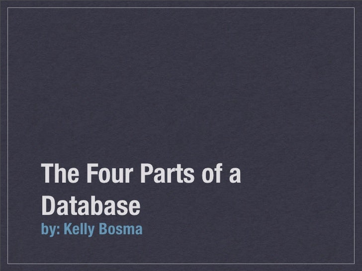 The Four Parts of a Database by: Kelly Bosma
