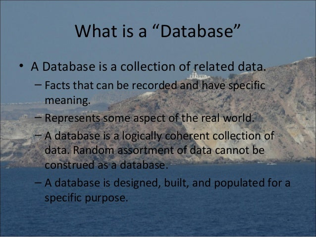 "What is a ""Database""• A Database is a collection of related data.  – Facts that can be recorded and have specific    meani..."