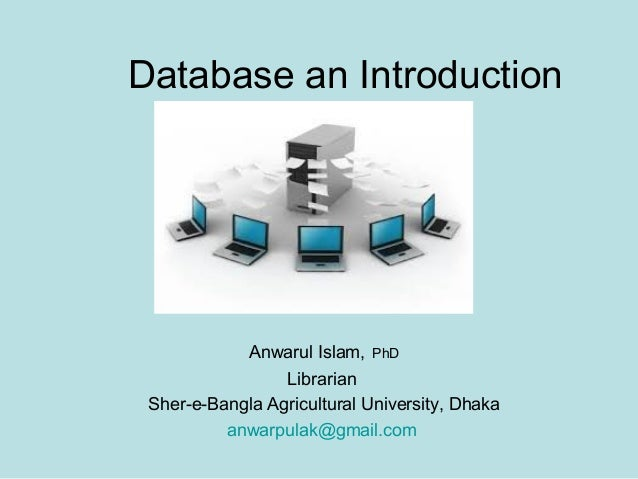 Database an Introduction  Anwarul Islam,  PhD  Librarian Sher-e-Bangla Agricultural University, Dhaka anwarpulak@gmail.com