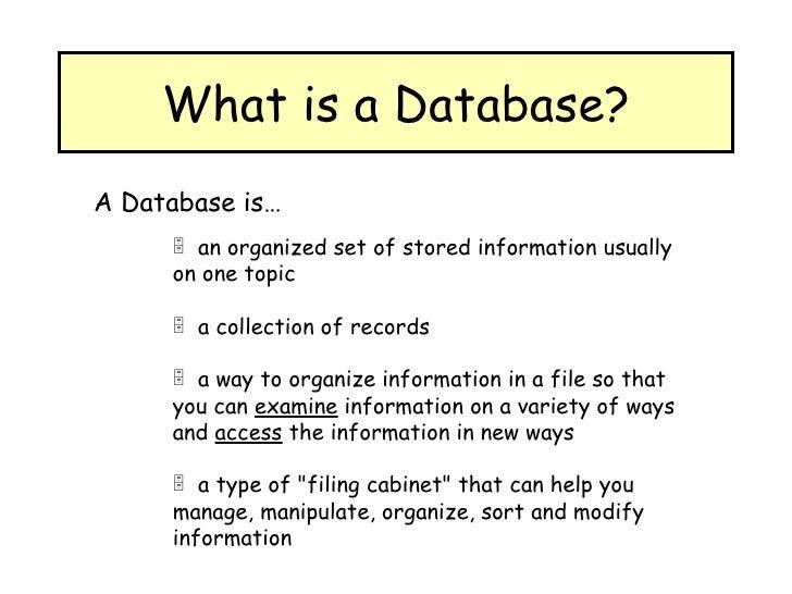 What is a Database? <ul><li>A Database is… </li></ul><ul><ul><ul><li>an organized set of stored information usually on one...