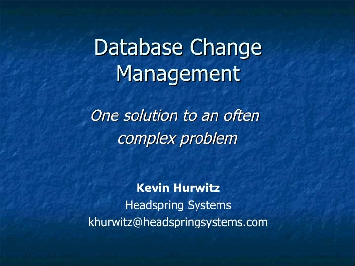 Database Change Management One solution to an often  complex problem Kevin Hurwitz Headspring Systems [email_address]