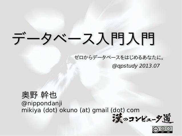 データベース入門入門データベース入門入門 奥野 幹也 @nippondanji mikiya (dot) okuno (at) gmail (dot) com @qpstudy 2013.07 ゼロからデータベースをはじめるあなたに。