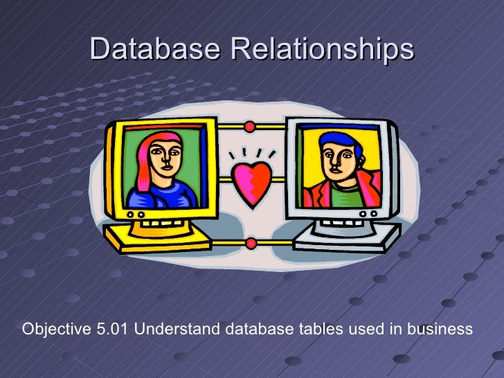 Database Relationships Objective 5.01 Understand database tables used in business
