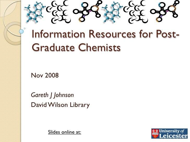 Information Resources for Post- Graduate Chemists  Nov 2008  Gareth J Johnson David Wilson Library        Slides online at: