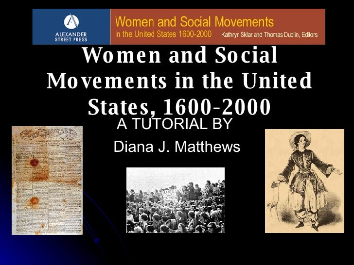 Wo me n and So cial Mo ve me nts in the Unite d     State s, 1600-2000       A TUTORIAL BY       Diana J. Matthews