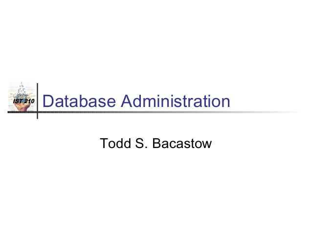 IST 210  Database Administration Todd S. Bacastow