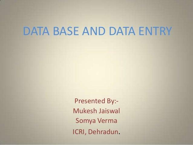 DATA BASE AND DATA ENTRY         Presented By:-        Mukesh Jaiswal         Somya Verma        ICRI, Dehradun.