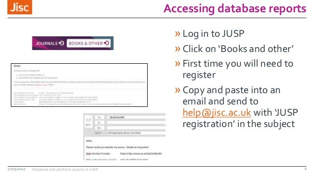Accessing database reports »Log in to JUSP »Click on 'Books and other' »First time you will need to register »Copy and pas...