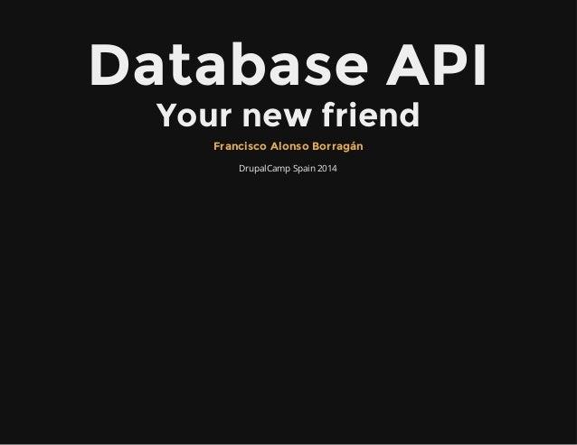 Database API Your new friend DrupalCamp Spain 2014 Francisco Alonso Borragán