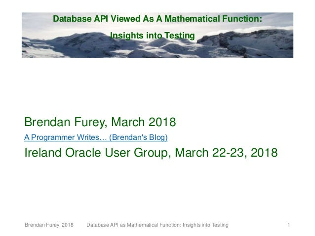 Database API Viewed As A Mathematical Function: Insights into Testing Brendan Furey, March 2018 A Programmer Writes… (Bren...