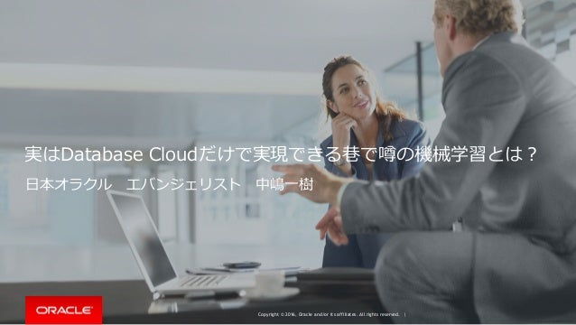 Copyright © 2016, Oracle and/or its affiliates. All rights reserved. | 実はDatabase Cloudだけで実現できる巷で噂の機械学習とは? ⽇本オラクルエバンジェリスト...