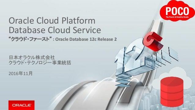 "Oracle Cloud Platform Database Cloud Service ""クラウド・ファースト"" : Oracle Database 12c Release 2 日本オラクル株式会社 クラウド・テクノロジー事業統括 2016年..."