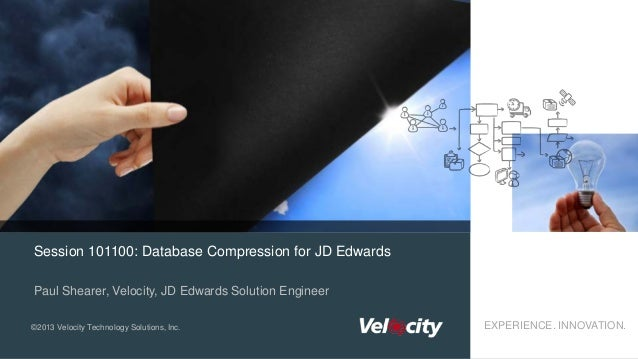 Session 101100: Database Compression for JD Edwards Paul Shearer, Velocity, JD Edwards Solution Engineer ©2013 Velocity Te...