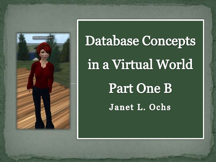 Database Concepts in a Virtual World Part One B Janet L. Ochs <br />