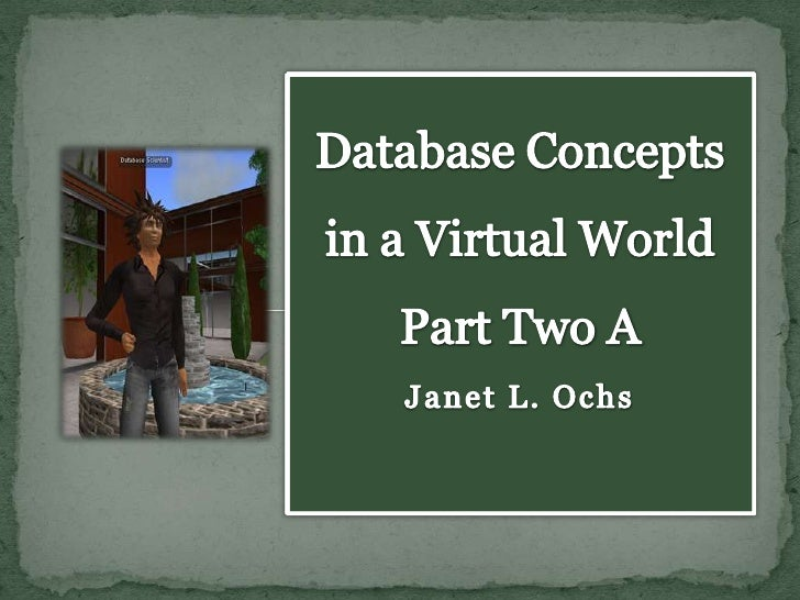 Database Concepts in a Virtual World Part Two AJanet L. Ochs <br />