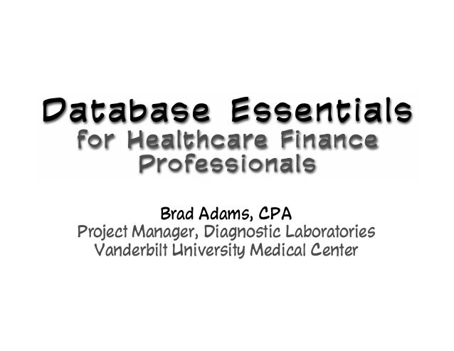 Database Essentials for Healthcare Finance Professionals for Healthcare Finance Professionals Brad Adams, CPA Project Mana...