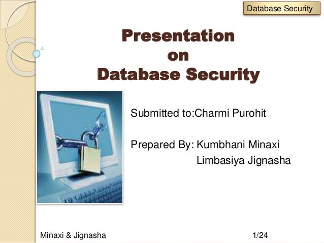 Presentation on Database Security Submitted to:Charmi Purohit Prepared By: Kumbhani Minaxi Limbasiya Jignasha Minaxi & Jig...