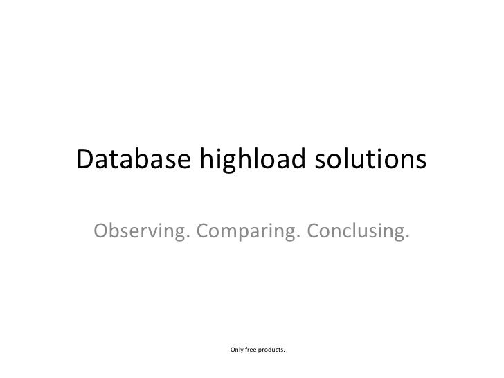 Database highload solutions<br />Observing. Comparing. Conclusing.<br />Only free products.<br />