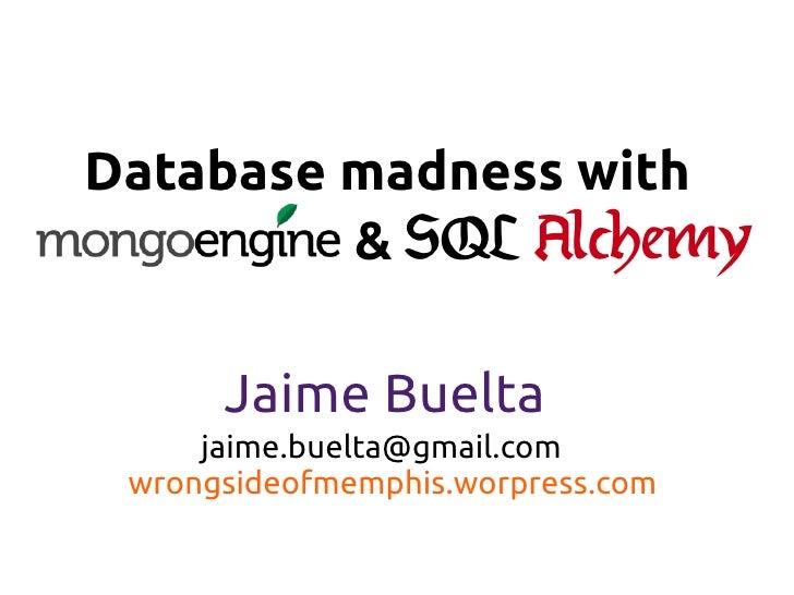 Database madness with          & SQL Alchemy        Jaime Buelta      jaime.buelta@gmail.com  wrongsideofmemphis.worpress....