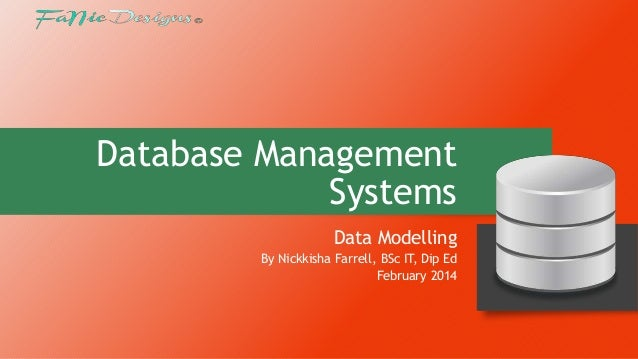 Database Management Systems Data Modelling By Nickkisha Farrell, BSc IT, Dip Ed February 2014