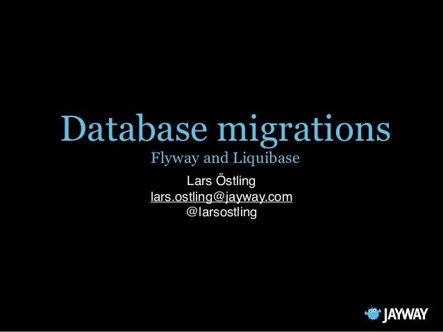 Database migrations Flyway and Liquibase Lars Östling lars.ostling@jayway.com @larsostling